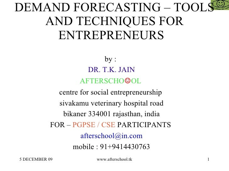 DEMAND FORECASTING – TOOLS AND TECHNIQUES FOR ENTREPRENEURS  by :  DR. T.K. JAIN AFTERSCHO ☺ OL  centre for social entrepr...