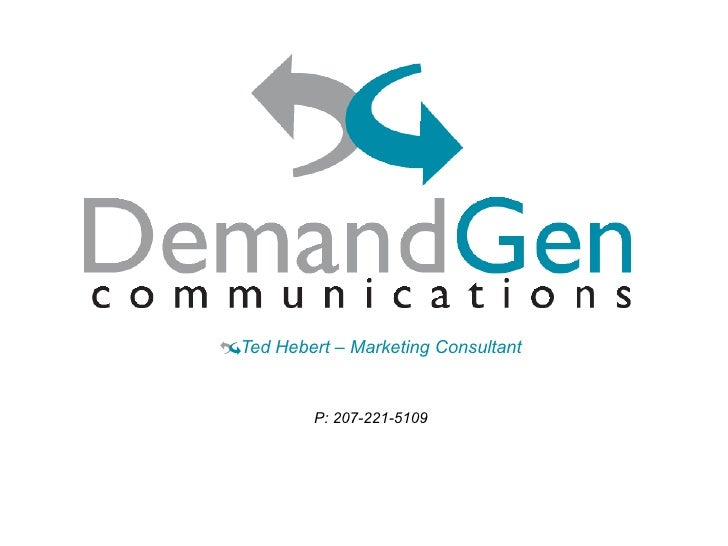 Taking Marketing & Demand Generation to the Next Level <ul><li>Ted Hebert – Marketing Consultant </li></ul><ul><li>P: 207-...