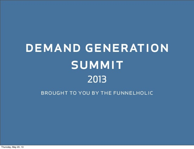 demand generationsummit2013brought to you by the funnelholicThursday, May 23, 13