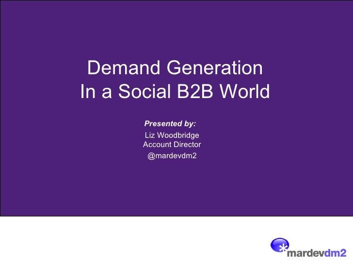 Demand GenerationIn a Social B2B World      Presented by:      Liz Woodbridge      Account Director       @mardevdm2