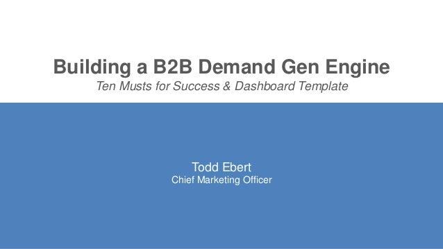 Building a B2B Demand Gen Engine Ten Musts for Success & Dashboard Template Todd Ebert Chief Marketing Officer