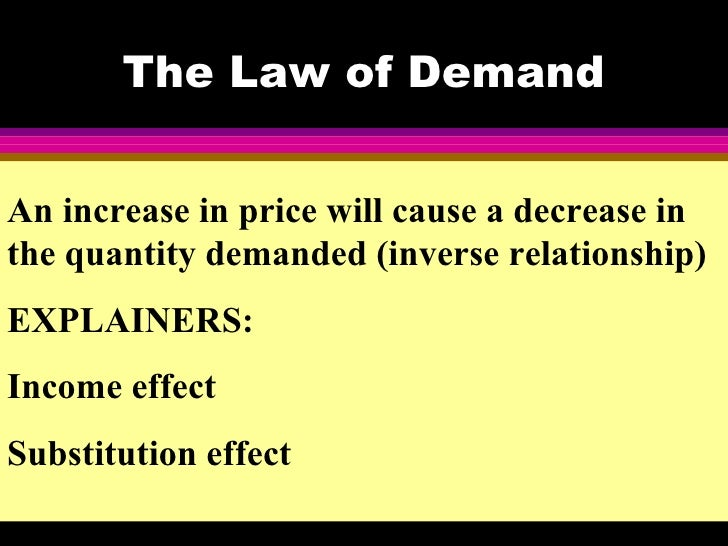 The Law of DemandAn increase in price will cause a decrease inthe quantity demanded (inverse relationship)EXPLAINERS:Incom...