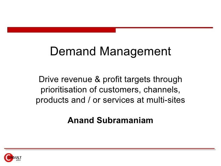 Demand Management Drive revenue & profit targets through prioritisation of customers, channels, products and / or services...