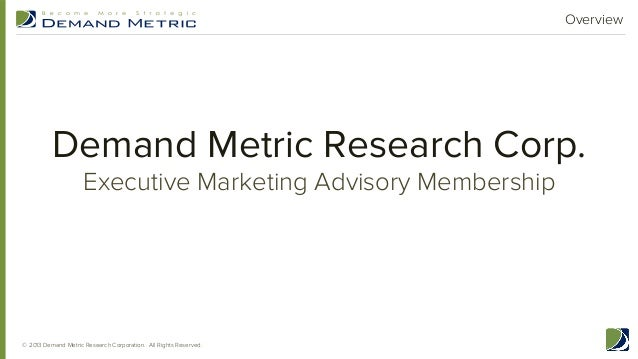 Overview  Demand Metric Research Corp. Executive Marketing Advisory Membership  © 2013 Demand Metric Research Corporation....