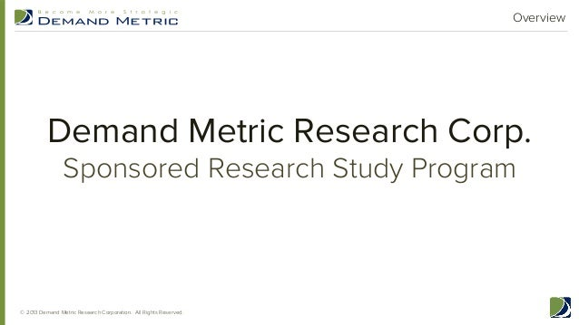 Overview  Demand Metric Research Corp. Sponsored Research Study Program  © 2013 Demand Metric Research Corporation. All Ri...