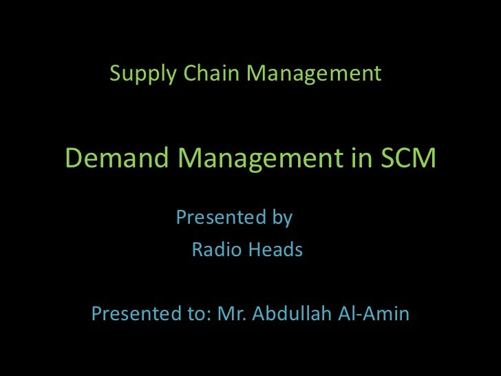 Demand Management in SCM<br />Supply Chain Management<br />Presented by	         <br />                      Radio Heads<b...