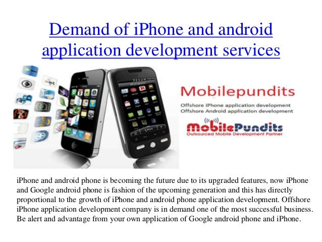 Demand of iPhone and android       application development servicesiPhone and android phone is becoming the future due to ...