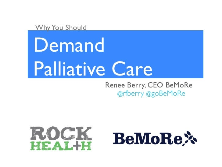 Why You ShouldDemandPalliative Care                 Renee Berry, CEO BeMoRe                    @rfberry @goBeMoRe