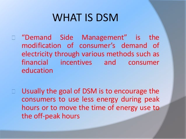 """concepts of demand side management """"demand side management"""" is the modification of consumer's demand of electricity through various methods such as financial incentives and consumer education usually the goal of dsm is to encourage the consumers to use less energy during peak hours or to move the time of energy use to the off-peak hours viz night."""