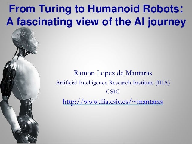 From Turing to Humanoid Robots: A fascinating view of the AI journey Ramon Lopez de Mantaras Artificial Intelligence Resea...