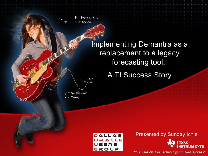 Presented by Sunday Ichie Implementing Demantra as a replacement to a legacy forecasting tool:  A TI Success Story