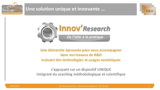 R&D  Une solution unique et innovante …  10/07/2014 (C) 2014 Innover Plus - solution Innov'Research - CIR Sécurité 2  Inno...