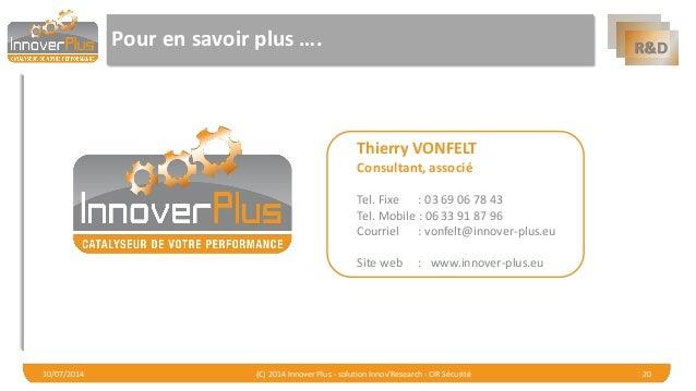 R&D  Pour en savoir plus ….  10/07/2014 (C) 2014 Innover Plus - solution Innov'Research - CIR Sécurité 20  Thierry VONFELT...