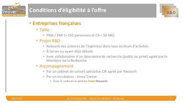 R&D  Conditions d'éligibilité à l'offre  •Entreprises françaises  •Taille :  •PME / PMI (< 250 personnes et CA < 50 M€)  •...