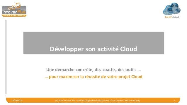 Innov'Cloud Développer son activité Cloud Une démarche concrète, des coachs, des outils … … pour maximiser la réussite de ...