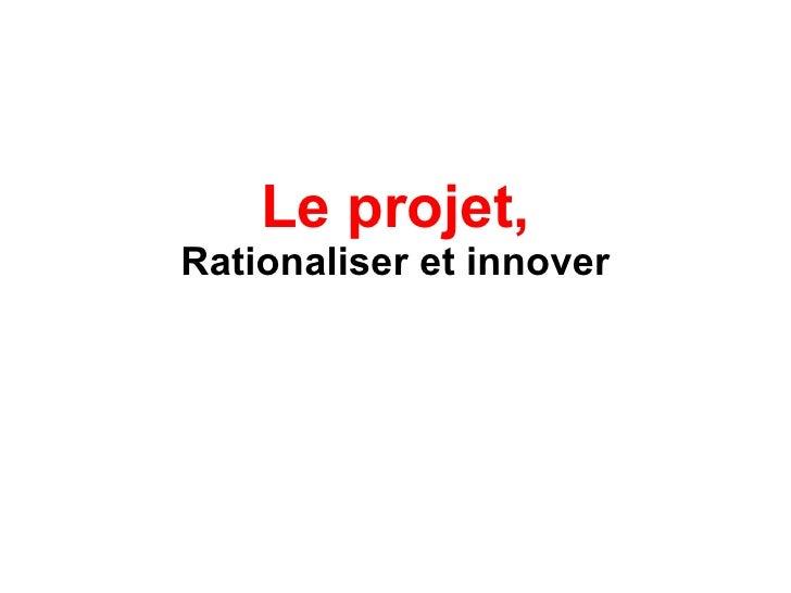 Le projet, Rationaliser et innover