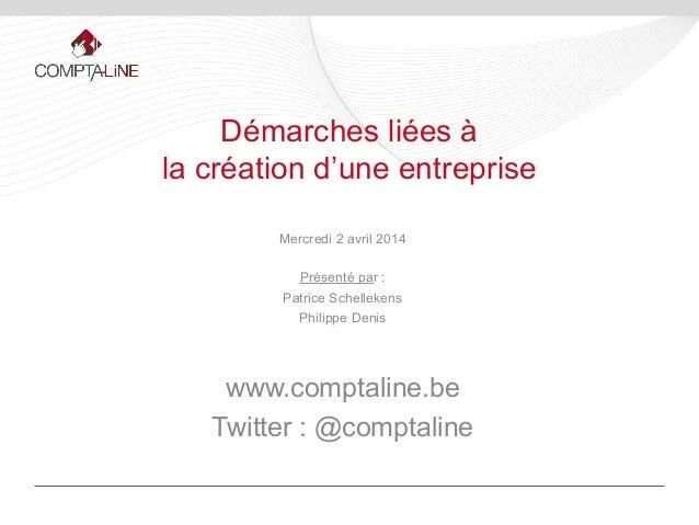 Mercredi 2 avril 2014 Présenté par : Patrice Schellekens Philippe Denis www.comptaline.be Twitter : @comptaline Démarches ...