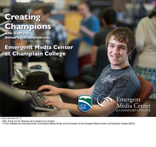Creating Champions Ann DeMarle demarle@champlain.edu  Emergent Media Center at Champlain College  Friday, November 22, 13 ...