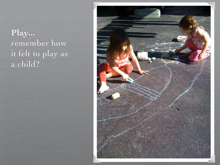 Play...remember howit felt to play asa child?
