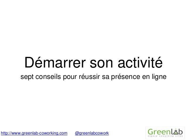 Démarrer son activité  sept conseils pour réussir sa présence en ligne  http://www.greenlab-coworking.com @greenlabcowork