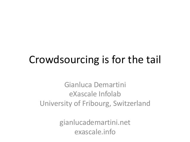 Crowdsourcing is for the tail Gianluca Demartini eXascale Infolab University of Fribourg, Switzerland gianlucademartini.ne...