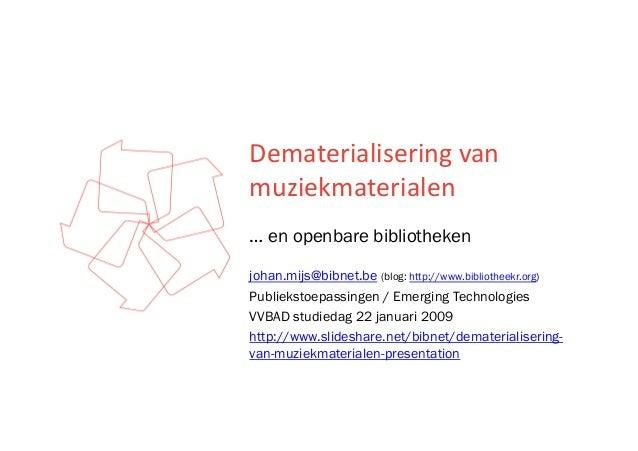 Dematerialiseringvan muziekmaterialen … en openbare bibliotheken johan.mijs@bibnet.be (blog: http://www.bibliotheekr.or...
