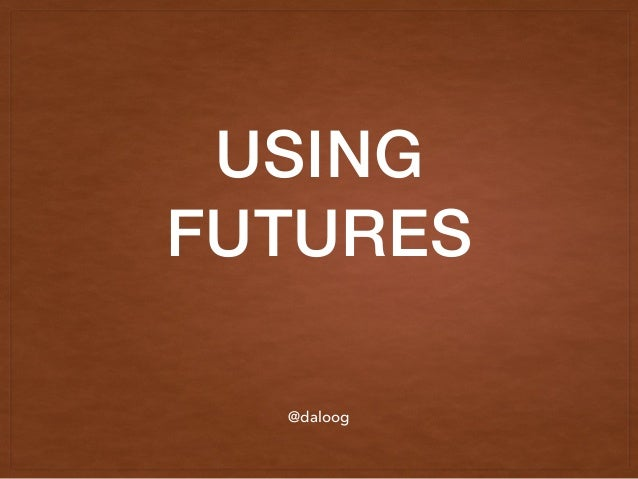 USING FUTURES @daloog