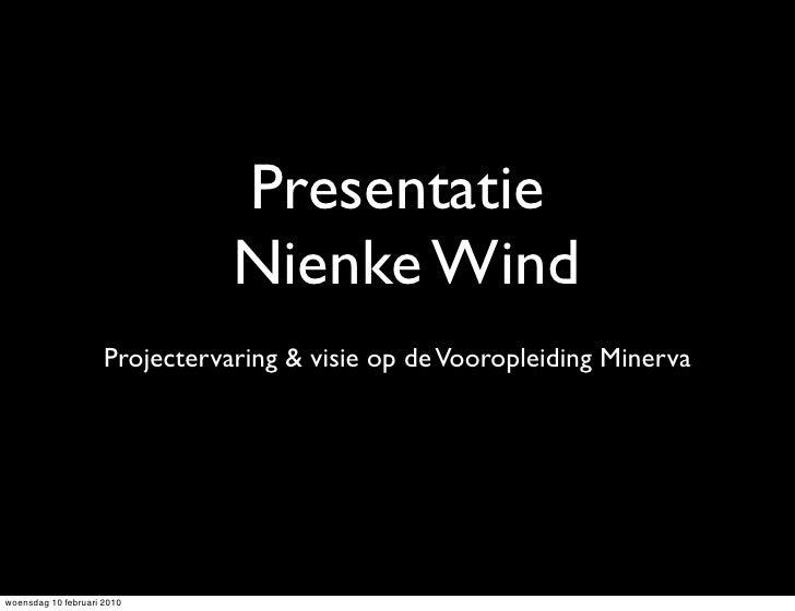 Presentatie                                 Nienke Wind                      Projectervaring & visie op de Vooropleiding M...