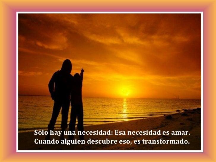 Sólo hay una necesidad: Esa necesidad es amar. Cuando alguien descubre eso, es transformado.
