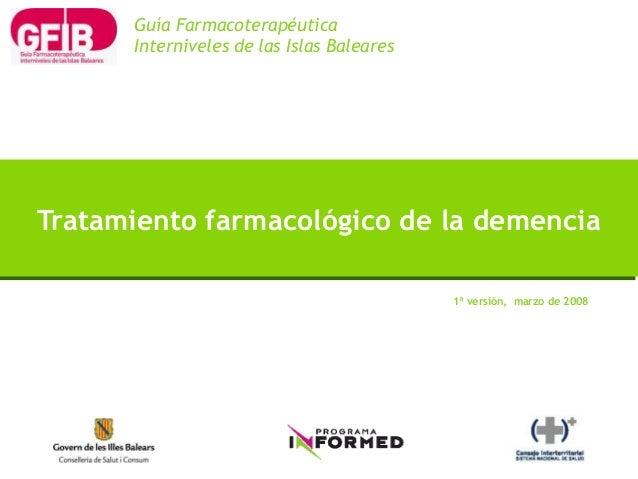 1ª versión, marzo de 2008 Tratamiento farmacológico de la demencia Guía Farmacoterapéutica Interniveles de las Islas Balea...