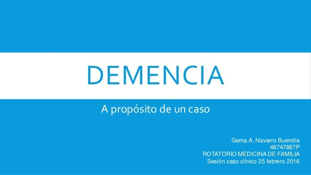 DEMENCIA A propósito de un caso Gema A. Navarro Buendía 48747887P ROTATORIO MEDICINA DE FAMILIA Sesión caso clínico 25 feb...