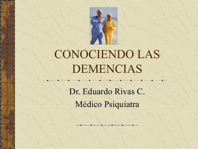 CONOCIENDO LAS DEMENCIAS Dr. Eduardo Rivas C. Médico Psiquiatra