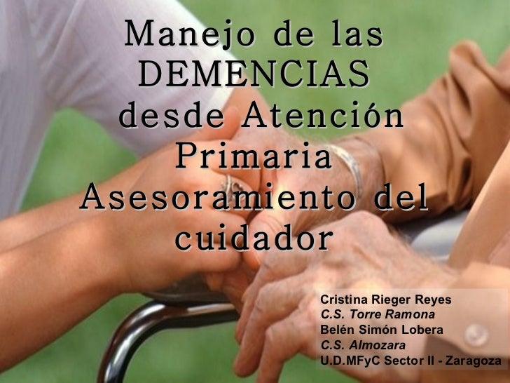 Manejo de las DEMENCIAS  desde Atención Primaria Asesoramiento del cuidador Cristina Rieger Reyes C.S. Torre Ramona Belén ...