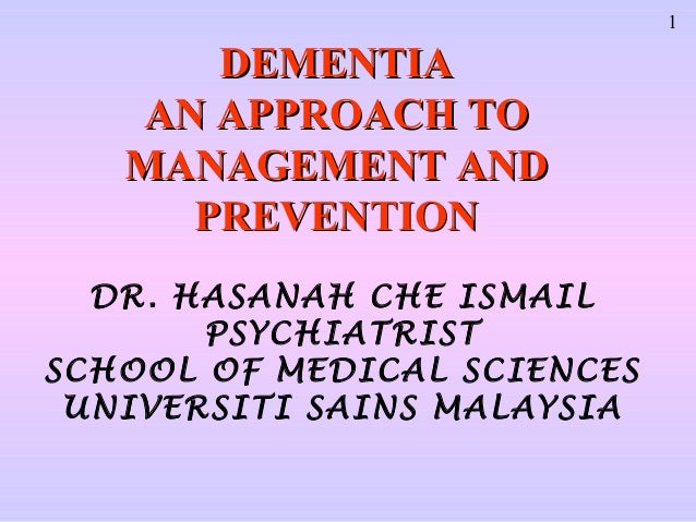 1      DEMENTIA   AN APPROACH TO   MANAGEMENT AND     PREVENTION  DR. HASANAH CHE ISMAIL       PSYCHIATRISTSCHOOL OF MEDIC...