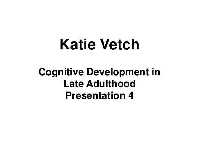 Katie Vetch Cognitive Development in Late Adulthood Presentation 4