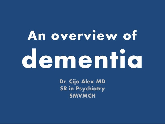 An overview of dementia Dr. Cijo Alex MD SR in Psychiatry SMVMCH