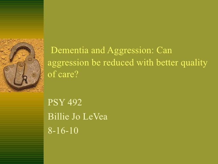 Dementia and Aggression: Can aggression be reduced with better quality of care? PSY 492 Billie Jo LeVea 8-16-10