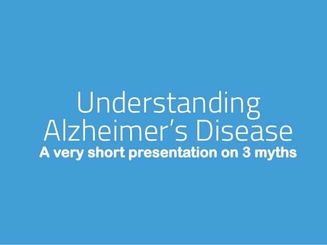 Understanding Alzheimer's Disease A very short presentation on 3 myths