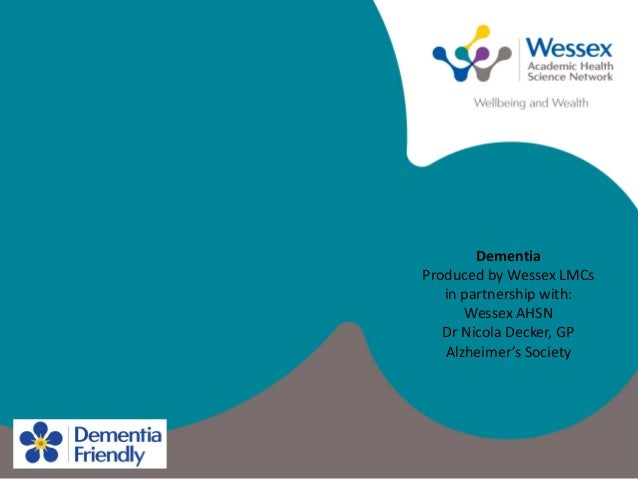 Dementia Produced by Wessex LMCs in partnership with: Wessex AHSN Dr Nicola Decker, GP Alzheimer's Society