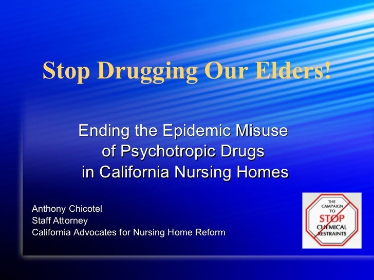 Stop Drugging Our Elders! Ending the Epidemic Misuse  of Psychotropic Drugs  in California Nursing Homes Anthony Chicotel ...