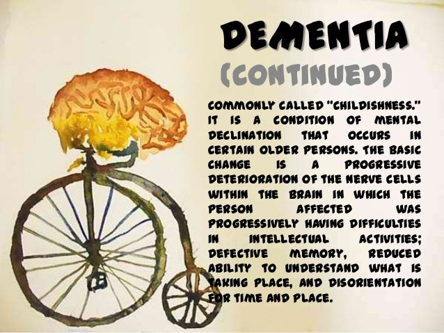 "DEMENTIA (continued) Commonly called ""childishness."" It is a condition of mental declination that occurs in certain older ..."