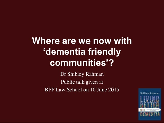 Where are we now with 'dementia friendly communities'? Dr Shibley Rahman Public talk given at BPP Law School on 10 June 20...