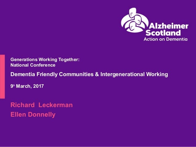 Generations Working Together: National Conference Dementia Friendly Communities & Intergenerational Working 9th March, 201...