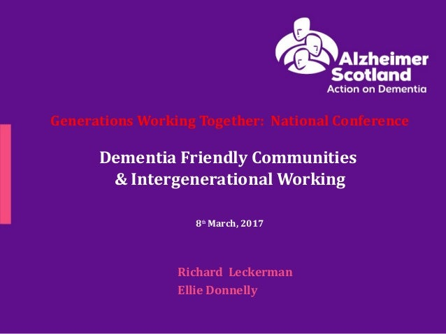 Generations Working Together: National Conference Dementia Friendly Communities & Intergenerational Working 8th March, 201...