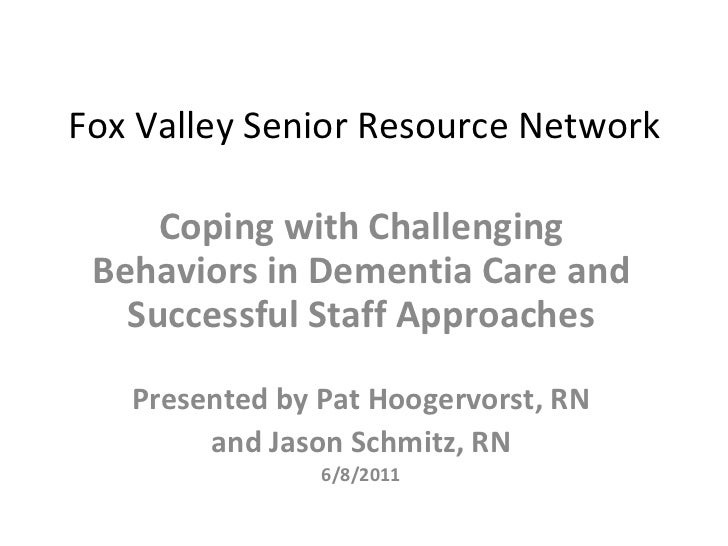 Fox Valley Senior Resource Network Coping with Challenging Behaviors in Dementia Care and Successful Staff Approaches Pres...