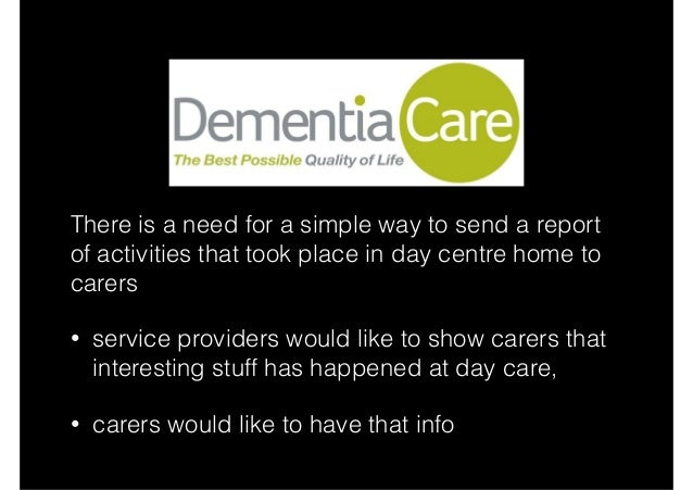 There is a need for a simple way to send a report of activities that took place in day centre home to carers • service pro...