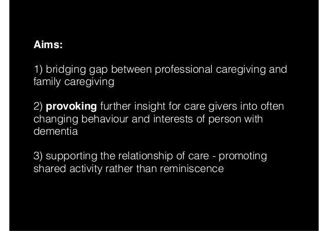 Aims: 1) bridging gap between professional caregiving and family caregiving 2) provoking further insight for care givers i...