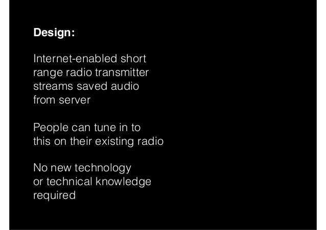 Design: Internet-enabled short  range radio transmitter streams saved audio  from server  People can tune in to this...