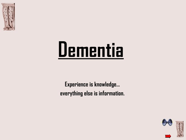 Dementia   Experience is knowledge...  everything else is information.
