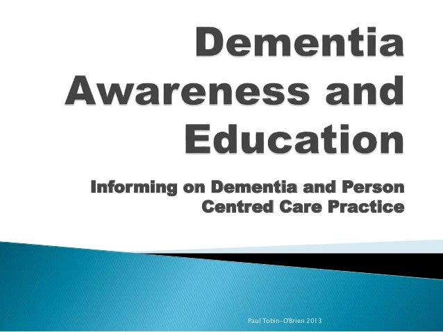 Informing on Dementia and Person Centred Care Practice  Paul Tobin-O'Brien 2013